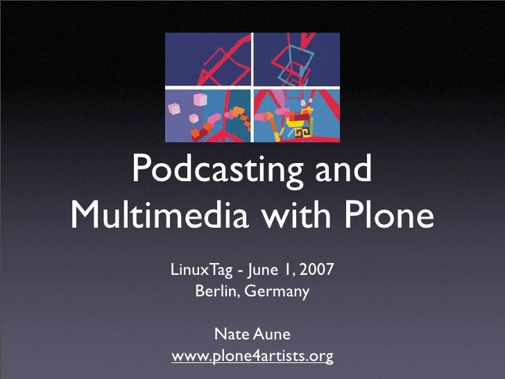 Podcasting and Multimedia with Plone      LinuxTag - June 1, 2007         Berlin, Germany           Nate Aune      www.plo...
