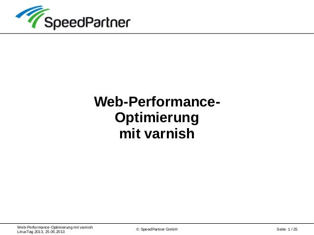 Web-Performance-Optimierung mit varnish LinuxTag 2013, 25.05.2013 Seite: 1 / 25© SpeedPartner GmbH Web-Performance- Optimi...
