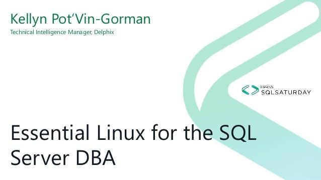 Essential Linux for the SQL Server DBA Kellyn Pot'Vin-Gorman Technical Intelligence Manager, Delphix