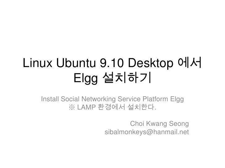 Linux Ubuntu 9.10 Desktop 에서Elgg설치하기<br />Install Social Networking Service Platform Elgg<br />※ LAMP 환경에서 설치한다.<br />Choi...