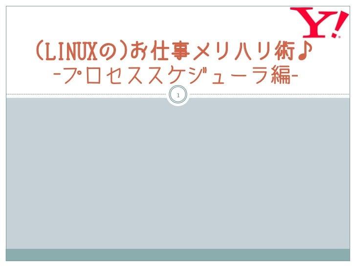 (LINUXの)お仕事メリハリ術♪  -プロセススケジューラ編-        1
