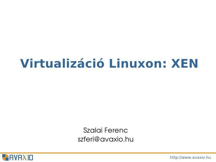 Virtualizáció Linuxon: XEN          SzalaiFerenc        szferi@avaxio.hu                           http://www.avaxio.hu