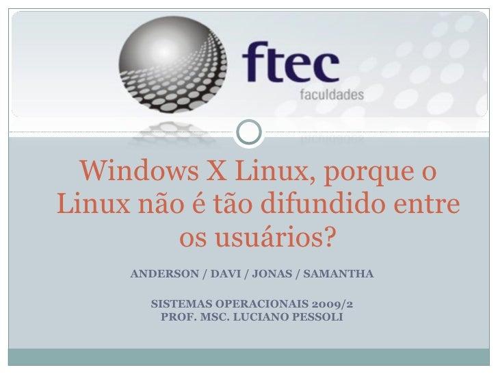 ANDERSON / DAVI / JONAS / SAMANTHA SISTEMAS OPERACIONAIS 2009/2 PROF. MSC. LUCIANO PESSOLI Windows X Linux, porque o Linux...