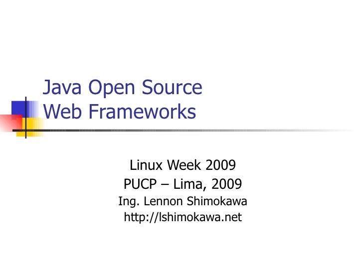 Java Open Source Web Frameworks Linux Week 2009 PUCP – Lima, 2009 Ing. Lennon Shimokawa http://lshimokawa.net