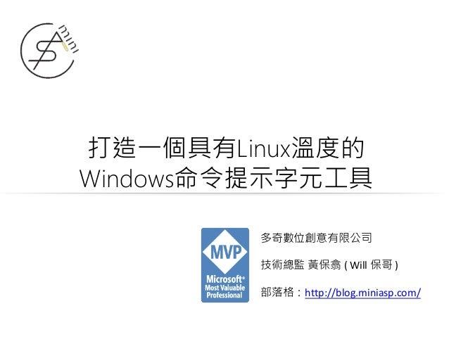 打造一個具有Linux溫度的 Windows命令提示字元工具 多奇數位創意有限公司 技術總監 黃保翕 ( Will 保哥 ) 部落格:http://blog.miniasp.com/