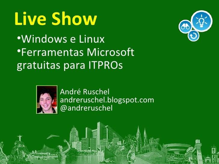 Live Show <ul><li>Windows e Linux </li></ul><ul><li>Ferramentas Microsoft gratuitas para ITPROs </li></ul>André Ruschel an...