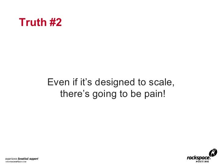 Truth #2 <ul><li>Even if it's designed to scale, there's going to be pain! </li></ul>