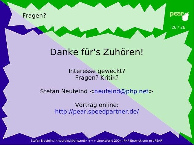 Stefan Neufeind <neufeind@php.net> +++ LinuxWorld 2004, PHP-Entwicklung mit PEAR 26 / 26 Fragen? Danke für's Zuhören! Inte...