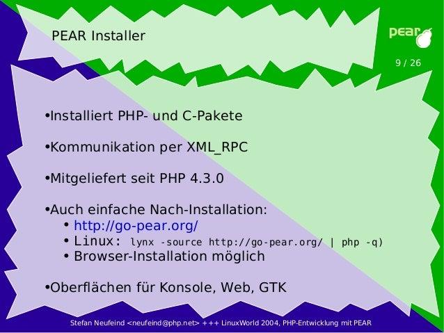 Stefan Neufeind <neufeind@php.net> +++ LinuxWorld 2004, PHP-Entwicklung mit PEAR 9 / 26 PEAR Installer ●Installiert PHP- u...