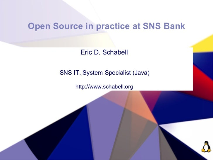 Open Source in practice at SNS Bank                Eric D. Schabell          SNS IT, System Specialist (Java)             ...