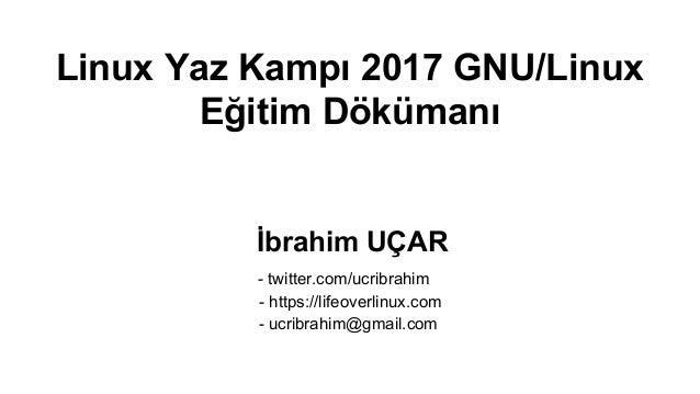 Linux Yaz Kampı 2017 GNU/Linux Eğitim Dökümanı İbrahim UÇAR - twitter.com/ucribrahim - https://lifeoverlinux.com - ucribra...