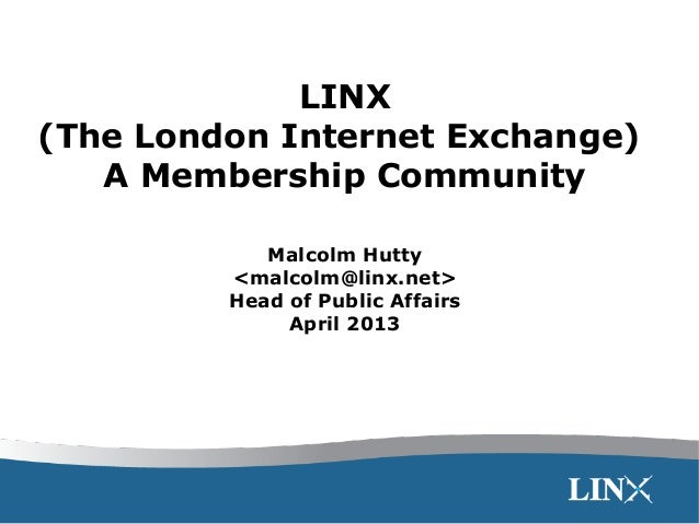 LINX (The London Internet Exchange) A Membership Community Malcolm Hutty <malcolm@linx.net> Head of Public Affairs April 2...