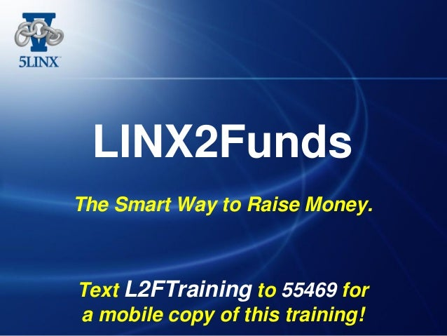 LINX2Funds The Smart Way to Raise Money. Text L2FTraining to 55469 for a mobile copy of this training!