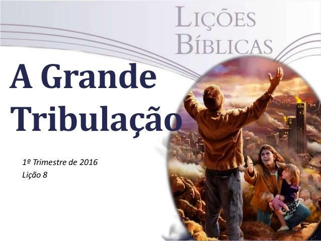 A Grande Tribulação 1º Trimestre de 2016 Lição 8