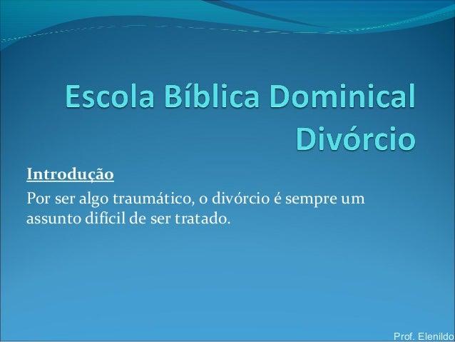 IntroduçãoPor ser algo traumático, o divórcio é sempre umassunto difícil de ser tratado.Prof. Elenildo
