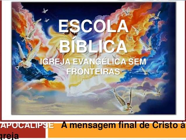 ESCOLA BÍBLICA IGREJA EVANGÉLICA SEM FRONTEIRAS APOCALIPSE A mensagem final de Cristo à greja