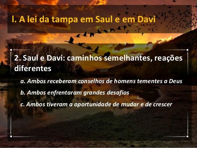 l. A lei da tampa em Saul e em Davi 3. Tampas que limitaram Saul 1. Precipitação nos votos 2. Desobediência 3. Perseguição...