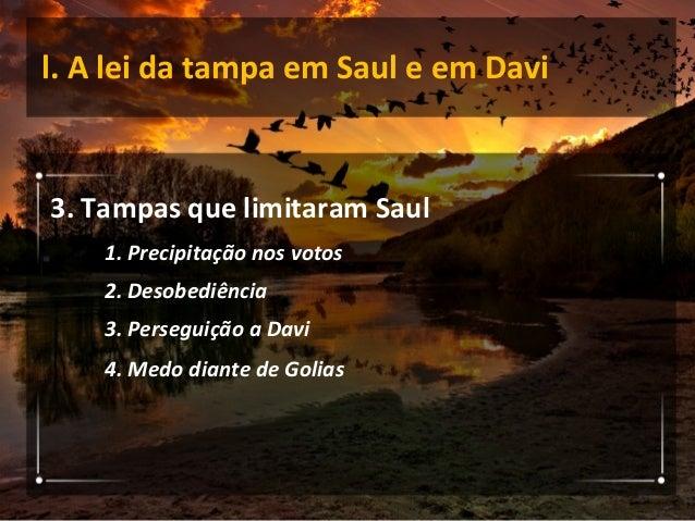 l. A lei da tampa em Saul e em Davi 4. Tampas que não limitaram Davi 1. Desconfiança da família 2. Desprezo do inimigo 3. ...