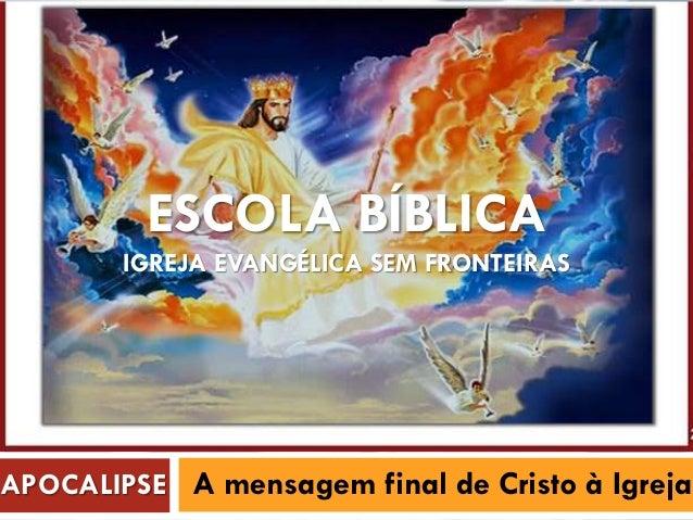 ESCOLA BÍBLICA IGREJA EVANGÉLICA SEM FRONTEIRAS APOCALIPSE A mensagem final de Cristo à Igreja