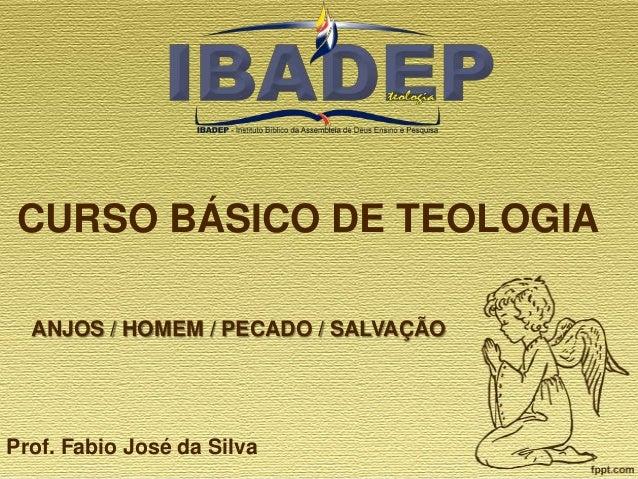 CURSO BÁSICO DE TEOLOGIA ANJOS / HOMEM / PECADO / SALVAÇÃO  Prof. Fabio José da Silva