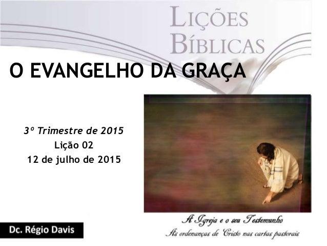 O EVANGELHO DA GRAÇA 3º Trimestre de 2015 Lição 02 12 de julho de 2015