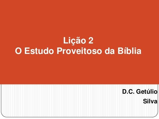 Lição 2 O Estudo Proveitoso da Bíblia  D.C. Getúlio Silva