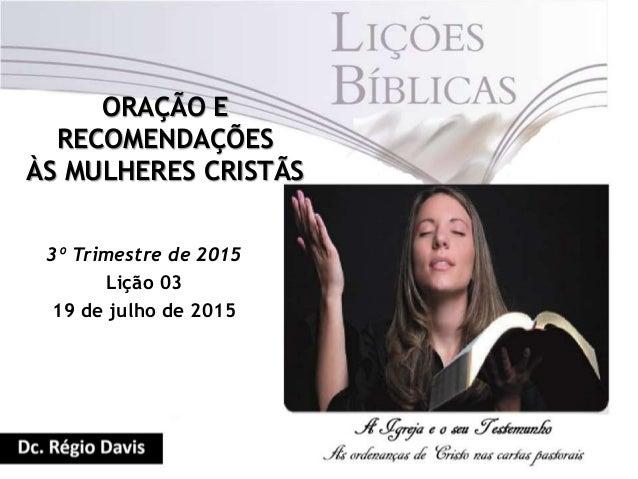 ORAÇÃO E RECOMENDAÇÕES ÀS MULHERES CRISTÃS 3º Trimestre de 2015 Lição 03 19 de julho de 2015