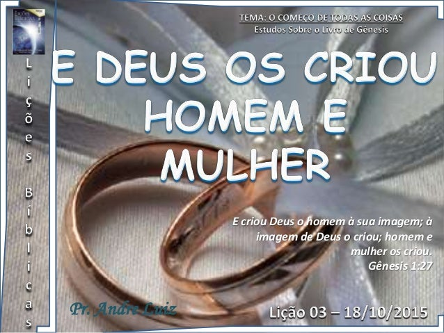 Pr. Andre Luiz E criou Deus o homem à sua imagem; à imagem de Deus o criou; homem e mulher os criou. Gênesis 1:27