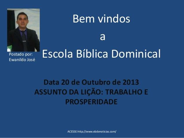 Postado por: Ewanildo José  Bem vindos a Escola Bíblica Dominical  Data 20 de Outubro de 2013 ASSUNTO DA LIÇÃO: TRABALHO E...