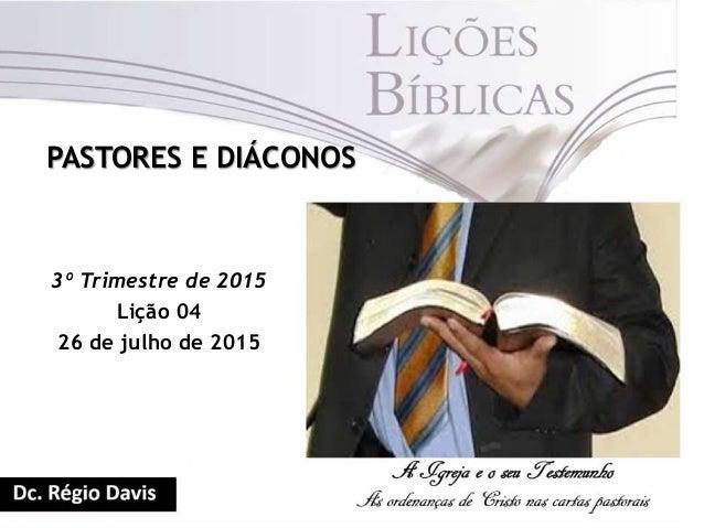PASTORES E DIÁCONOS 3º Trimestre de 2015 Lição 04 26 de julho de 2015
