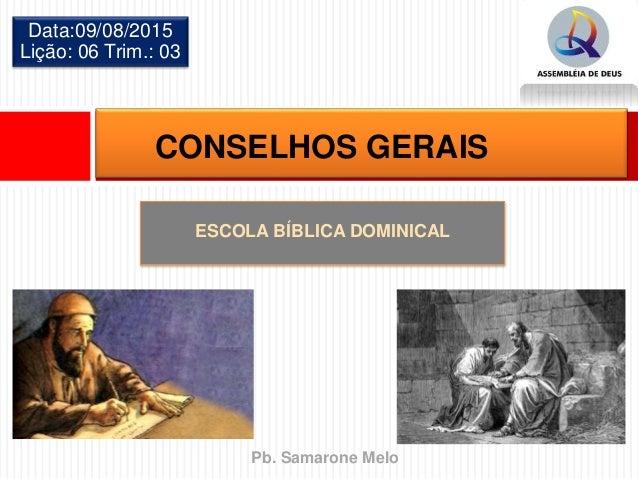ESCOLA BÍBLICA DOMINICAL Data:09/08/2015 Lição: 06 Trim.: 03 CONSELHOS GERAIS Pb. Samarone Melo