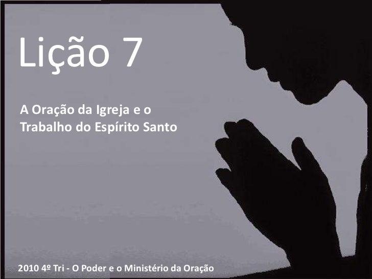 Lição 7<br />A Oração da Igreja e o<br />Trabalho do Espírito Santo<br />2010 4º Tri - O Poder e o Ministério da Oração<br />