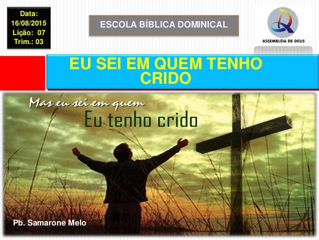 ESCOLA BÍBLICA DOMINICAL Data: 16/08/2015 Lição: 07 Trim.: 03 EU SEI EM QUEM TENHO CRIDO Pb. Samarone Melo