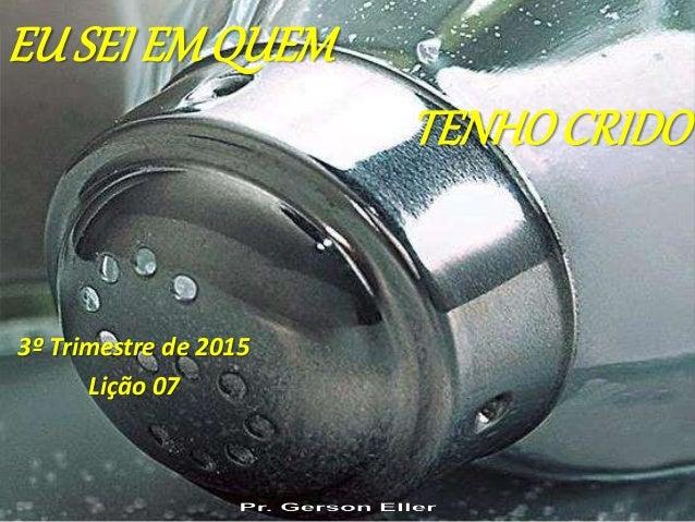 3º Trimestre de 2015 Lição 07 EU SEI EMQUEM TENHOCRIDO