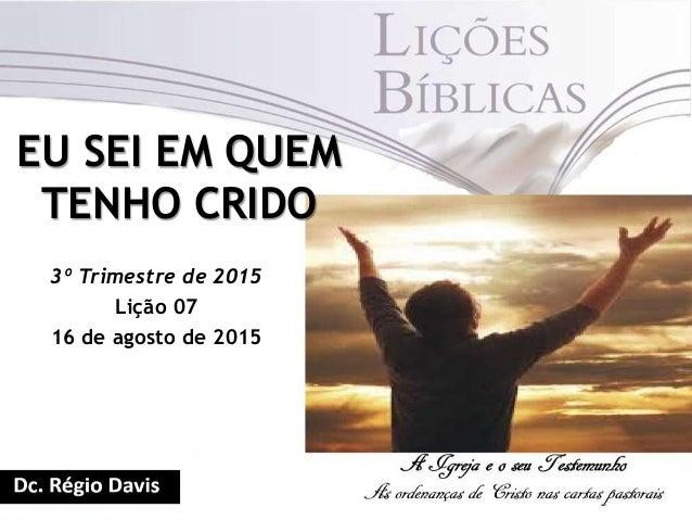 EU SEI EM QUEM TENHO CRIDO 3º Trimestre de 2015 Lição 07 16 de agosto de 2015