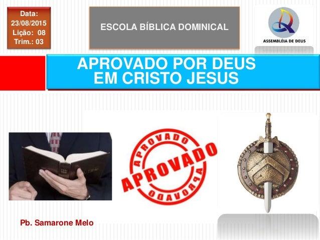 ESCOLA BÍBLICA DOMINICAL Data: 23/08/2015 Lição: 08 Trim.: 03 APROVADO POR DEUS EM CRISTO JESUS Pb. Samarone Melo