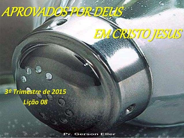 3º Trimestre de 2015 Lição 08 APROVADOS PORDEUS EMCRISTOJESUS