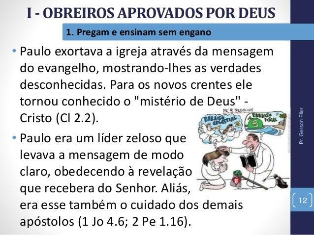 Pr.GersonEller 12 1. Pregam e ensinam sem engano • Paulo exortava a igreja através da mensagem do evangelho, mostrando-lhe...