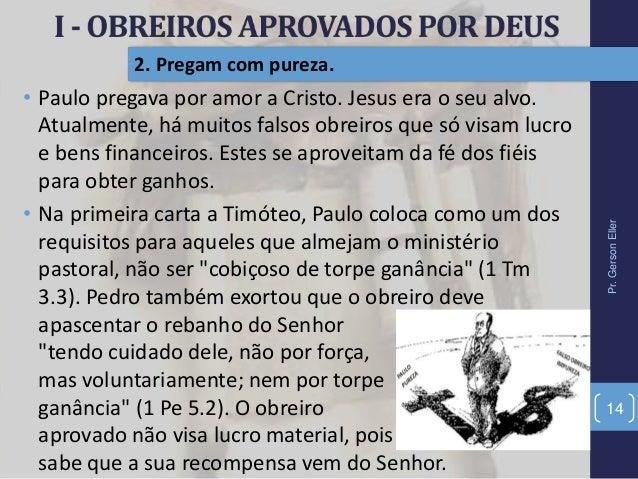 Pr.GersonEller 14 2. Pregam com pureza. • Paulo pregava por amor a Cristo. Jesus era o seu alvo. Atualmente, há muitos fal...