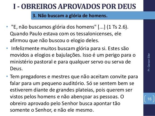 """Pr.GersonEller 16 3. Não buscam a glória de homens. • """"E, não buscamos glória dos homens"""" [...] (1 Ts 2.6). Quando Paulo e..."""