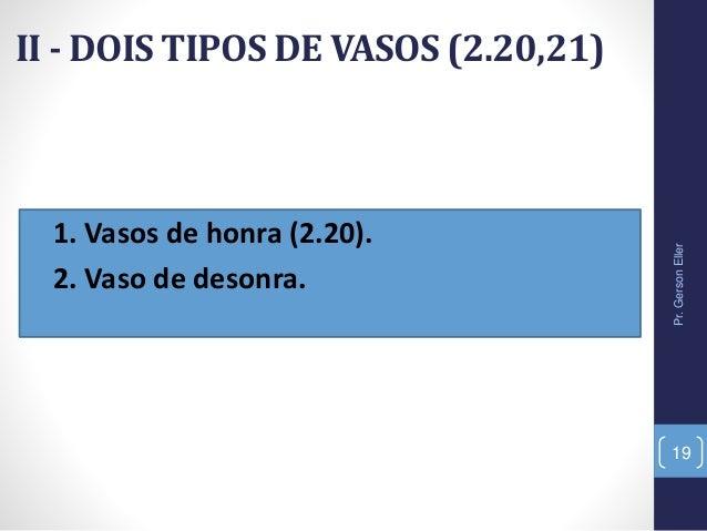 II - DOIS TIPOS DE VASOS (2.20,21) • 1. Vasos de honra (2.20). • 2. Vaso de desonra. Pr.GersonEller 19
