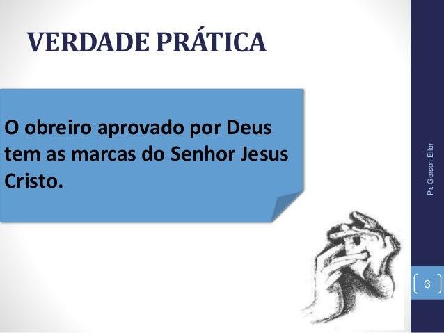 VERDADE PRÁTICA O obreiro aprovado por Deus tem as marcas do Senhor Jesus Cristo. Pr.GersonEller 3