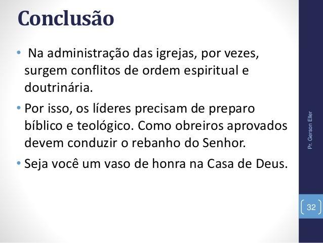 Conclusão • Na administração das igrejas, por vezes, surgem conflitos de ordem espiritual e doutrinária. • Por isso, os lí...