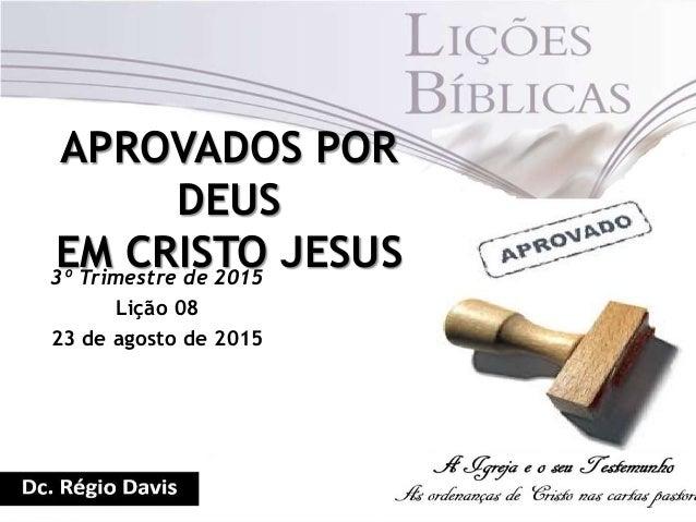 APROVADOS POR DEUS EM CRISTO JESUS3º Trimestre de 2015 Lição 08 23 de agosto de 2015