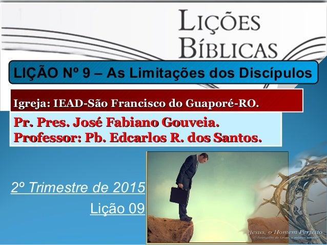 2º Trimestre de 2015 Lição 09 LIÇÃO Nº 9 – As Limitações dos Discípulos Igreja: IEAD-São Francisco do Guaporé-RO.Igreja: I...
