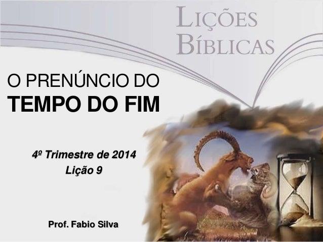 O PRENÚNCIO DO  TEMPO DO FIM  4º Trimestre de 2014  Lição 9  Prof. Fabio Silva