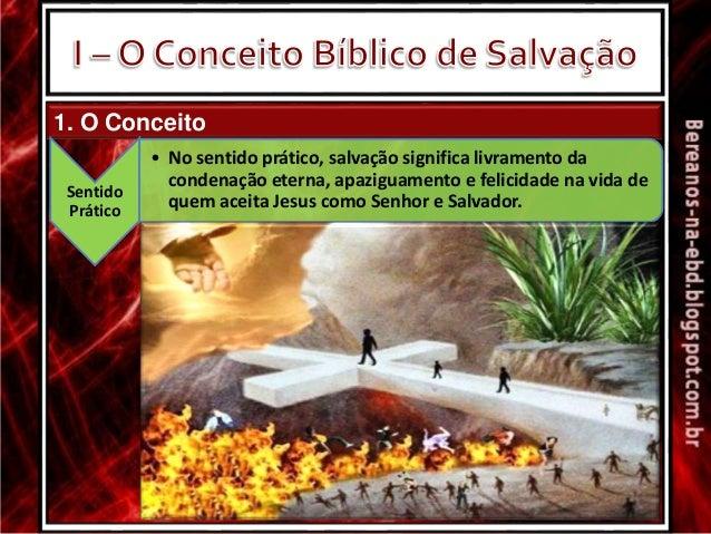 1. O Conceito Sentido Prático • No sentido prático, salvação significa livramento da condenação eterna, apaziguamento e fe...