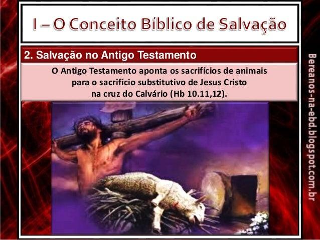 2. Salvação no Antigo Testamento O Antigo Testamento aponta os sacrifícios de animais para o sacrifício substitutivo de Je...