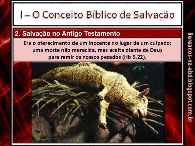 2. Salvação no Antigo Testamento Era o oferecimento de um inocente no lugar de um culpado; uma morte não merecida, mas ace...