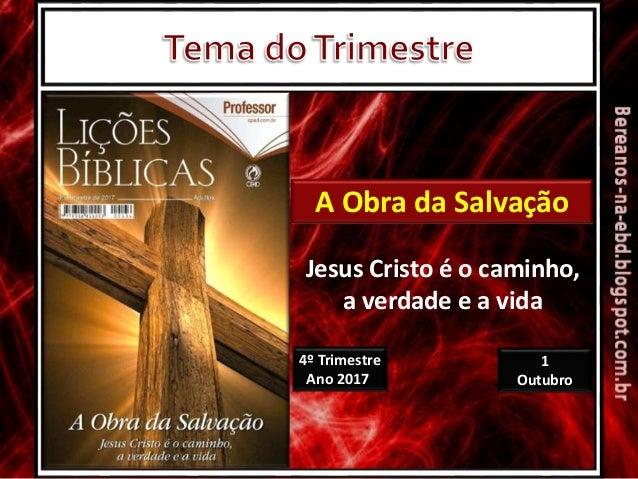 4º Trimestre Ano 2017 1 Outubro A Obra da Salvação Jesus Cristo é o caminho, a verdade e a vida